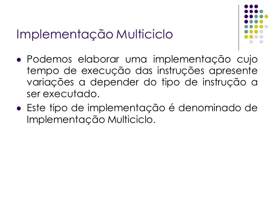 Implementação Multiciclo Podemos elaborar uma implementação cujo tempo de execução das instruções apresente variações a depender do tipo de instrução a ser executado.