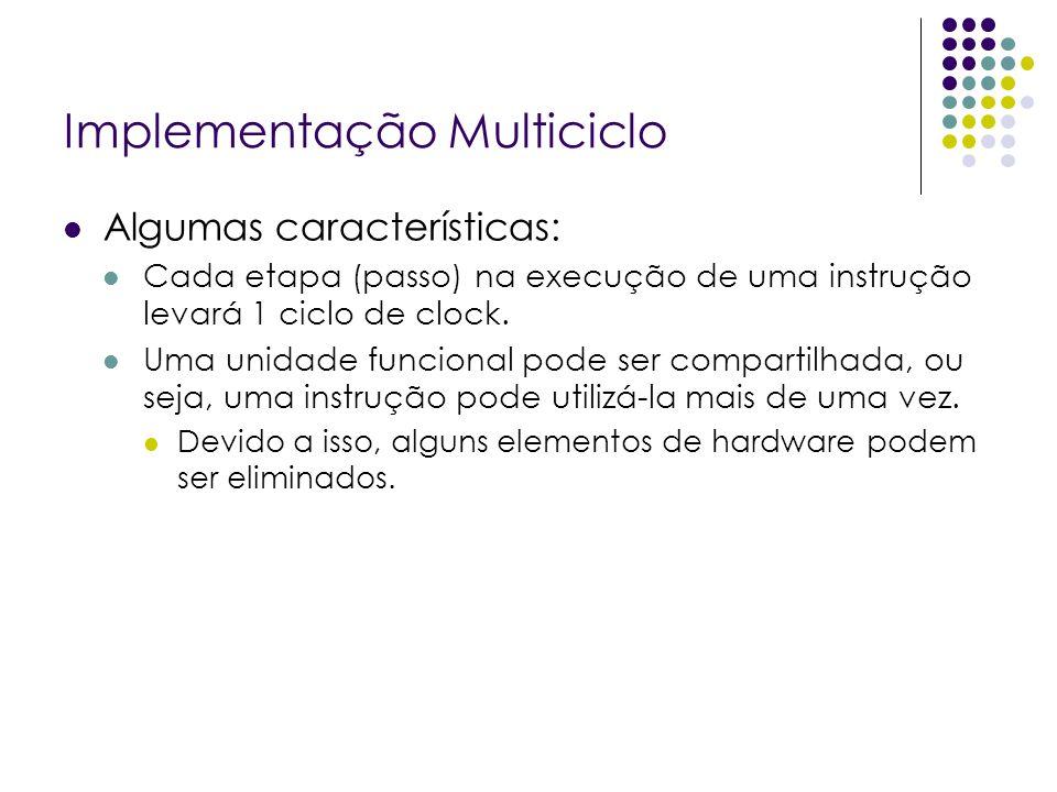 Implementação Multiciclo Algumas características: Cada etapa (passo) na execução de uma instrução levará 1 ciclo de clock.