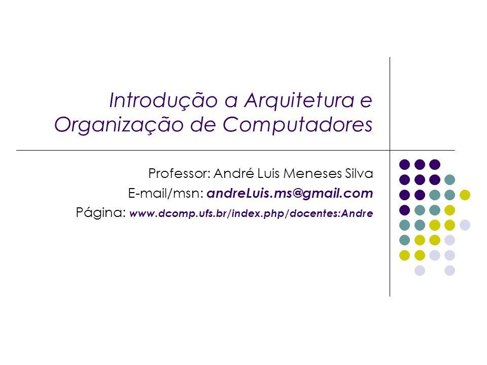 Introdução a Arquitetura e Organização de Computadores Professor: André Luis Meneses Silva E-mail/msn: andreLuis.ms@gmail.com Página: www.dcomp.ufs.br/index.php/docentes:Andre