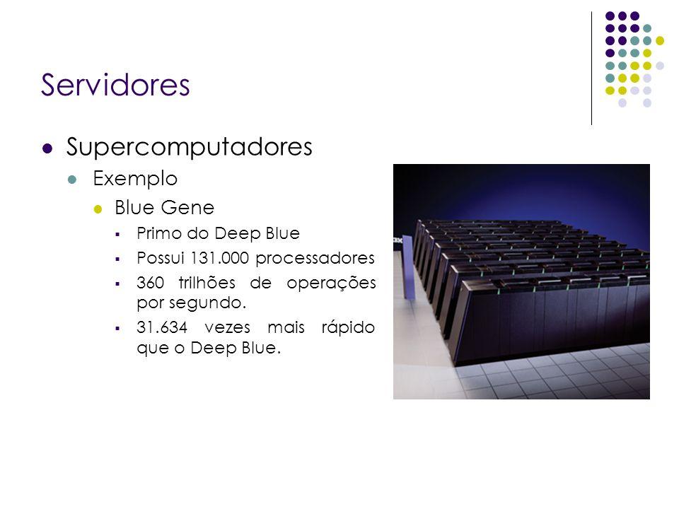 Servidores Supercomputadores Exemplo Blue Gene Primo do Deep Blue Possui 131.000 processadores 360 trilhões de operações por segundo.