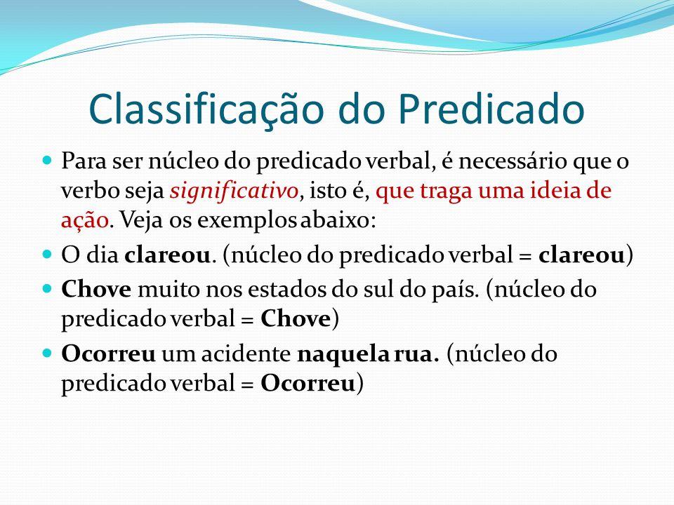 Classificação do Predicado Para ser núcleo do predicado verbal, é necessário que o verbo seja significativo, isto é, que traga uma ideia de ação.
