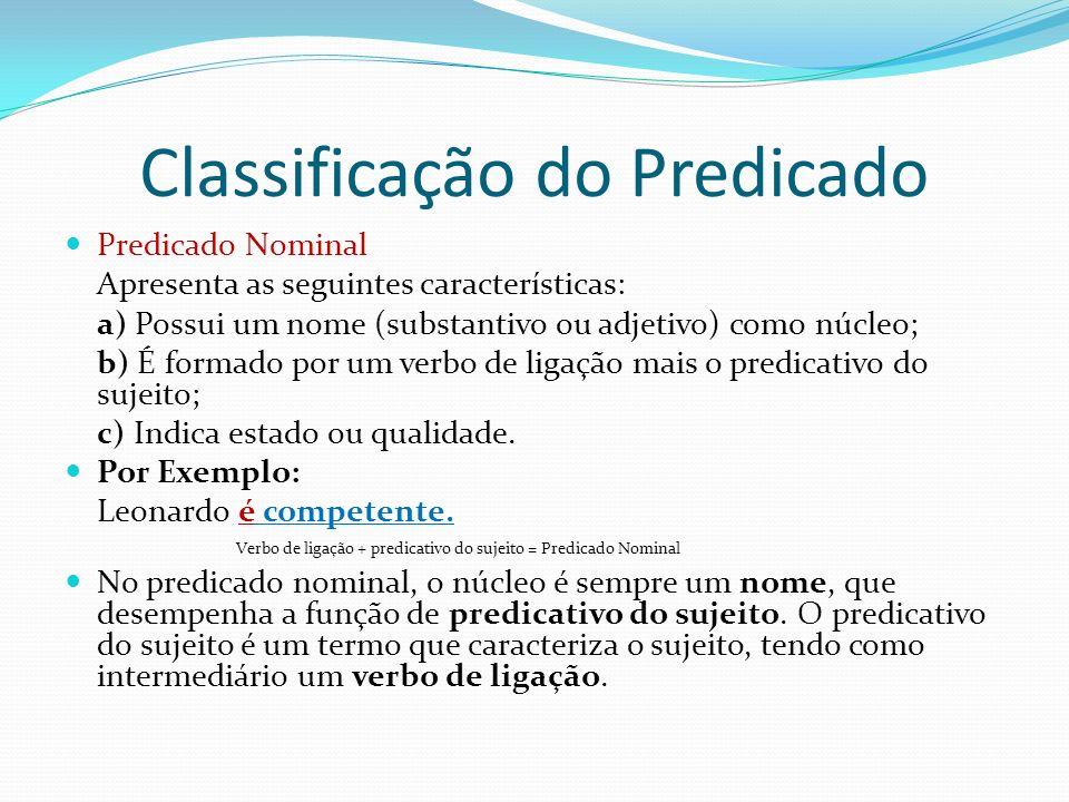 Classificação do Predicado Predicado Nominal Apresenta as seguintes características: a) Possui um nome (substantivo ou adjetivo) como núcleo; b) É formado por um verbo de ligação mais o predicativo do sujeito; c) Indica estado ou qualidade.