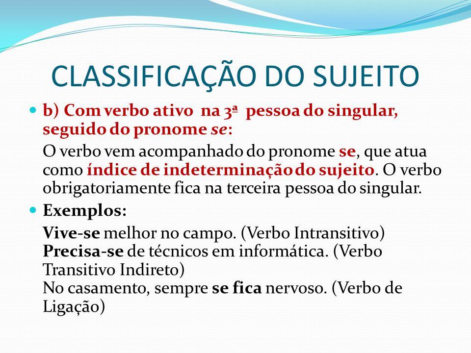 CLASSIFICAÇÃO DO SUJEITO b) Com verbo ativo na 3ª pessoa do singular, seguido do pronome se: O verbo vem acompanhado do pronome se, que atua como índice de indeterminação do sujeito.