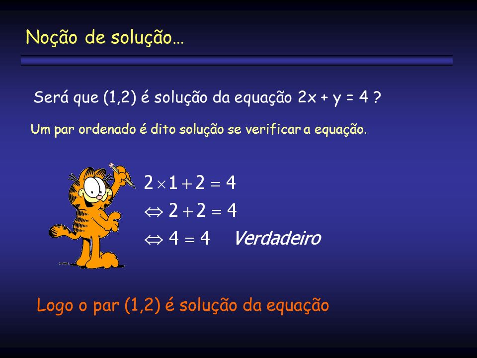 Será que (1,2) é solução da equação 2x + y = 4 ? Logo o par (1,2) é solução da equação Um par ordenado é dito solução se verificar a equação. Noção de