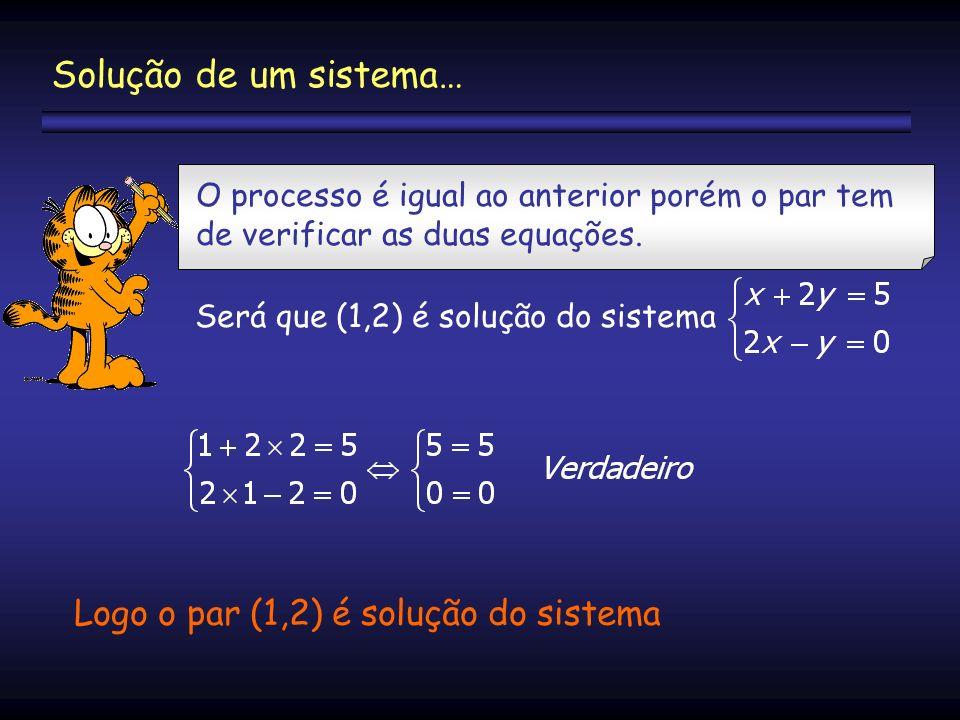 Solução de um sistema… O processo é igual ao anterior porém o par tem de verificar as duas equações. Será que (1,2) é solução do sistema Logo o par (1