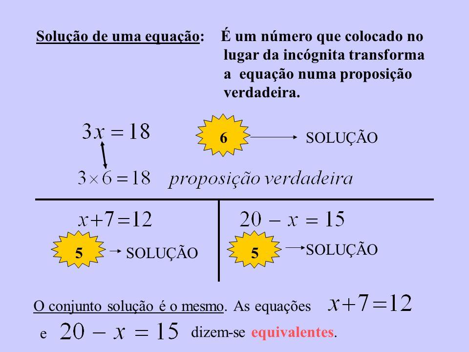 Solução de uma equação: É um número que colocado no lugar da incógnita transforma a equação numa proposição verdadeira.