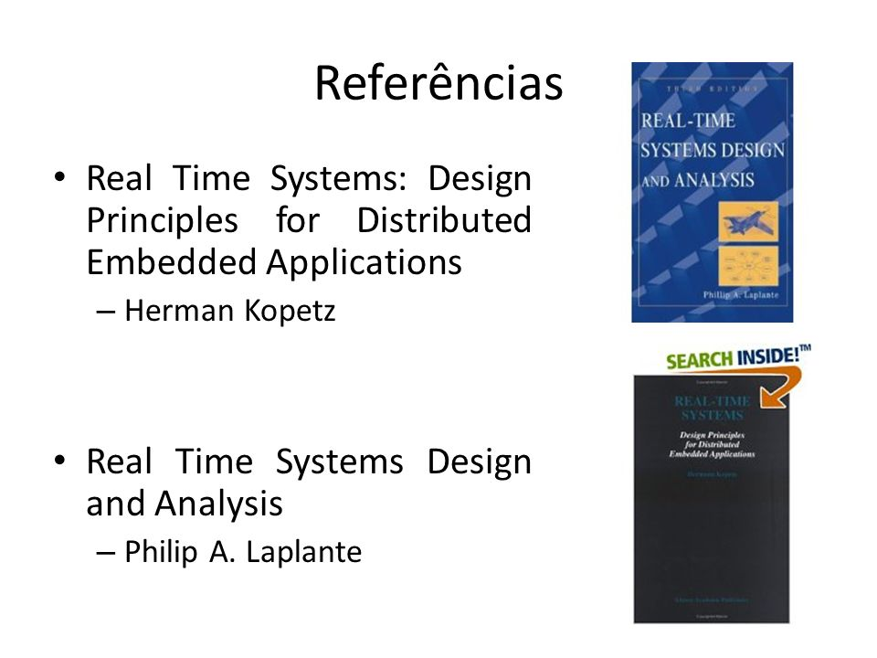 Referências Real Time Systems: Design Principles for Distributed Embedded Applications – Herman Kopetz Real Time Systems Design and Analysis – Philip A.