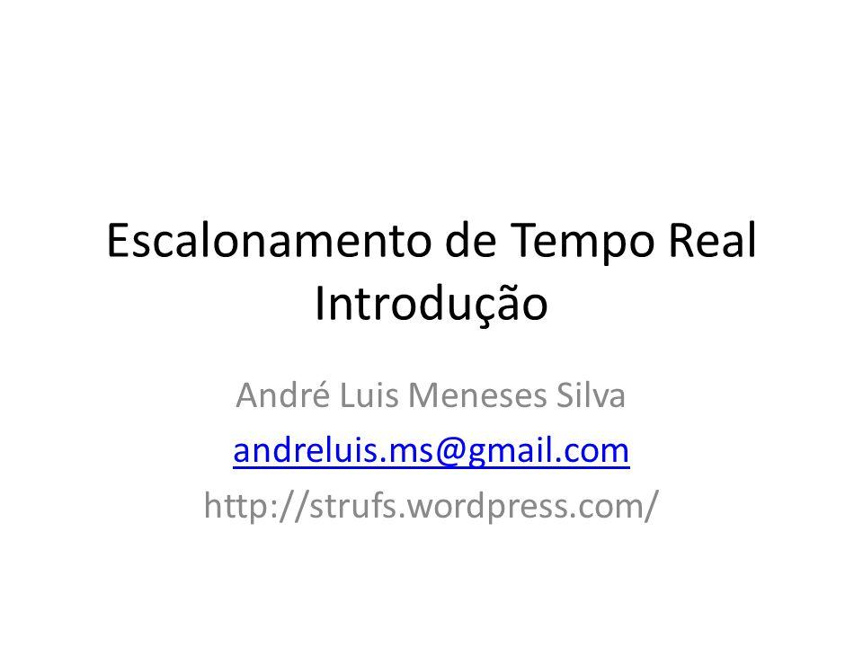 Escalonamento de Tempo Real Introdução André Luis Meneses Silva andreluis.ms@gmail.com http://strufs.wordpress.com/