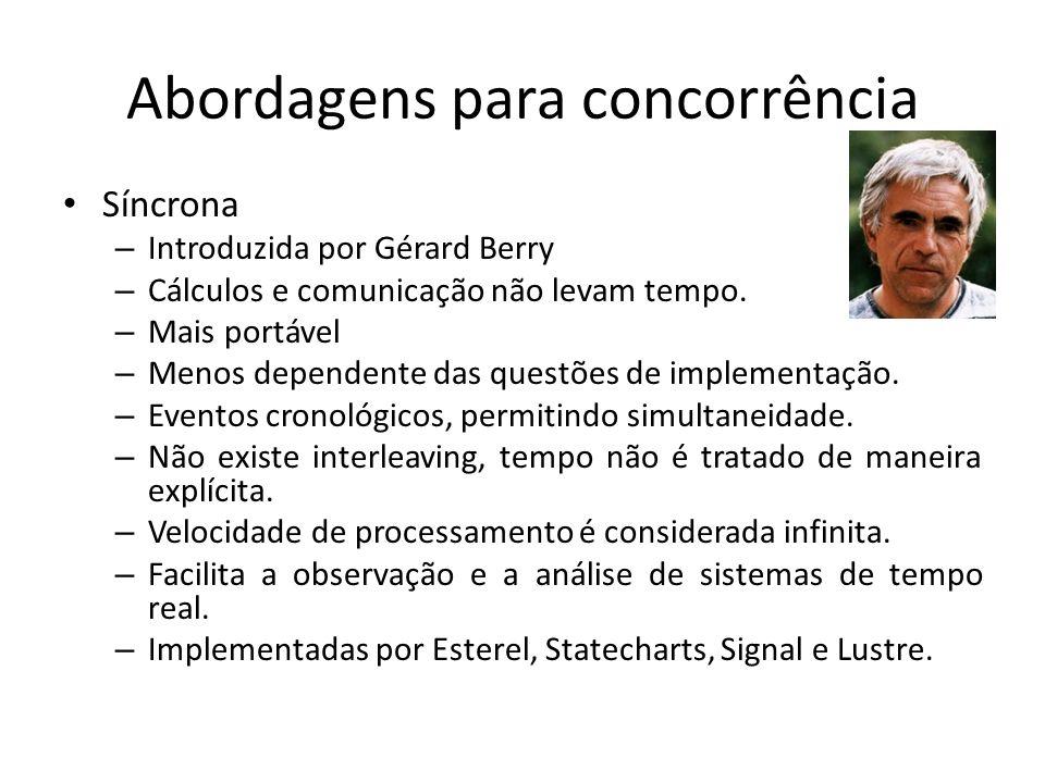 Abordagens para concorrência Síncrona – Introduzida por Gérard Berry – Cálculos e comunicação não levam tempo. – Mais portável – Menos dependente das