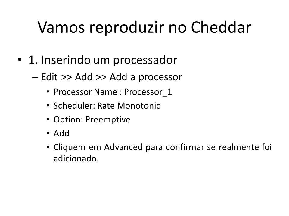 Vamos reproduzir no Cheddar 1. Inserindo um processador – Edit >> Add >> Add a processor Processor Name : Processor_1 Scheduler: Rate Monotonic Option