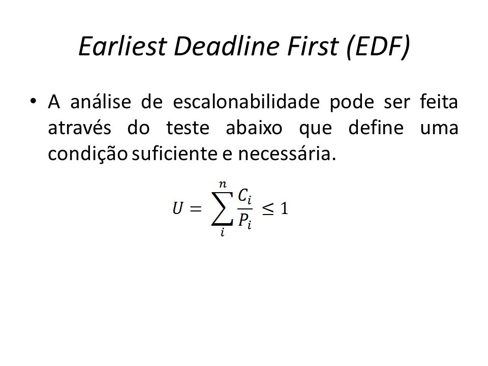Earliest Deadline First (EDF) A análise de escalonabilidade pode ser feita através do teste abaixo que define uma condição suficiente e necessária.