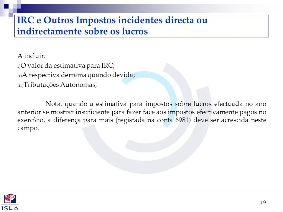 19 IRC e Outros Impostos incidentes directa ou indirectamente sobre os lucros A incluir: i) O valor da estimativa para IRC; ii) A respectiva derrama q