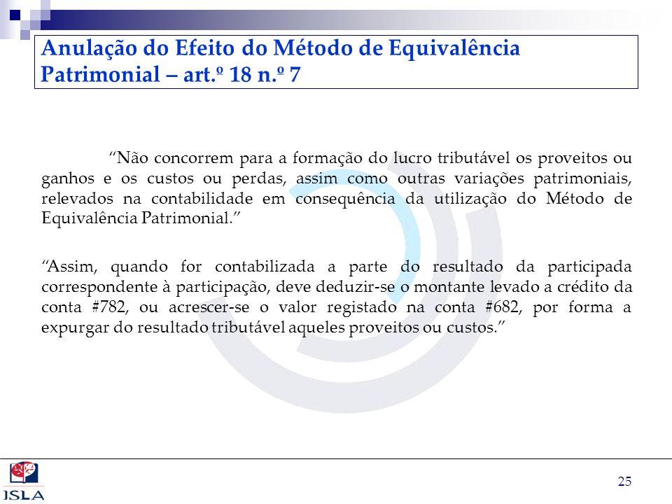 25 Anulação do Efeito do Método de Equivalência Patrimonial – art.º 18 n.º 7 Não concorrem para a formação do lucro tributável os proveitos ou ganhos