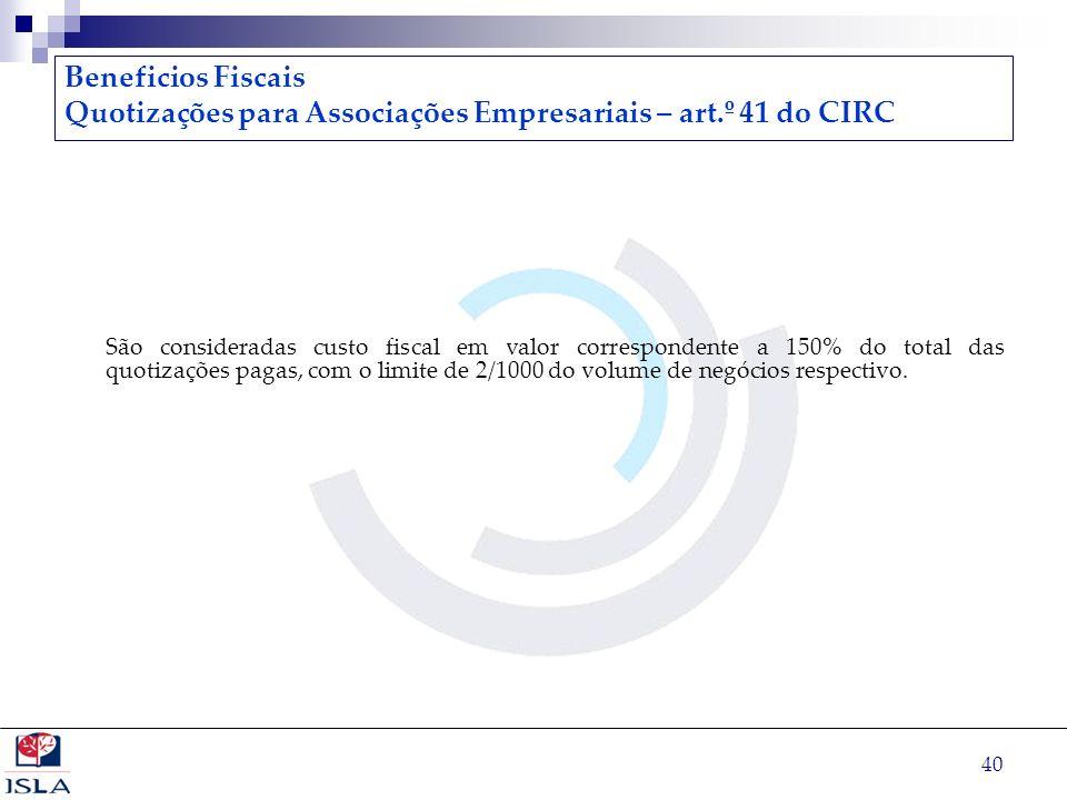 40 Beneficios Fiscais Quotizações para Associações Empresariais – art.º 41 do CIRC São consideradas custo fiscal em valor correspondente a 150% do tot