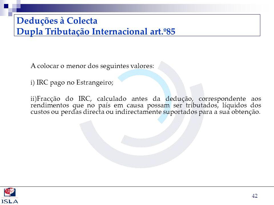 42 Deduções à Colecta Dupla Tributação Internacional art.º85 A colocar o menor dos seguintes valores: i) IRC pago no Estrangeiro; ii)Fracção do IRC, c