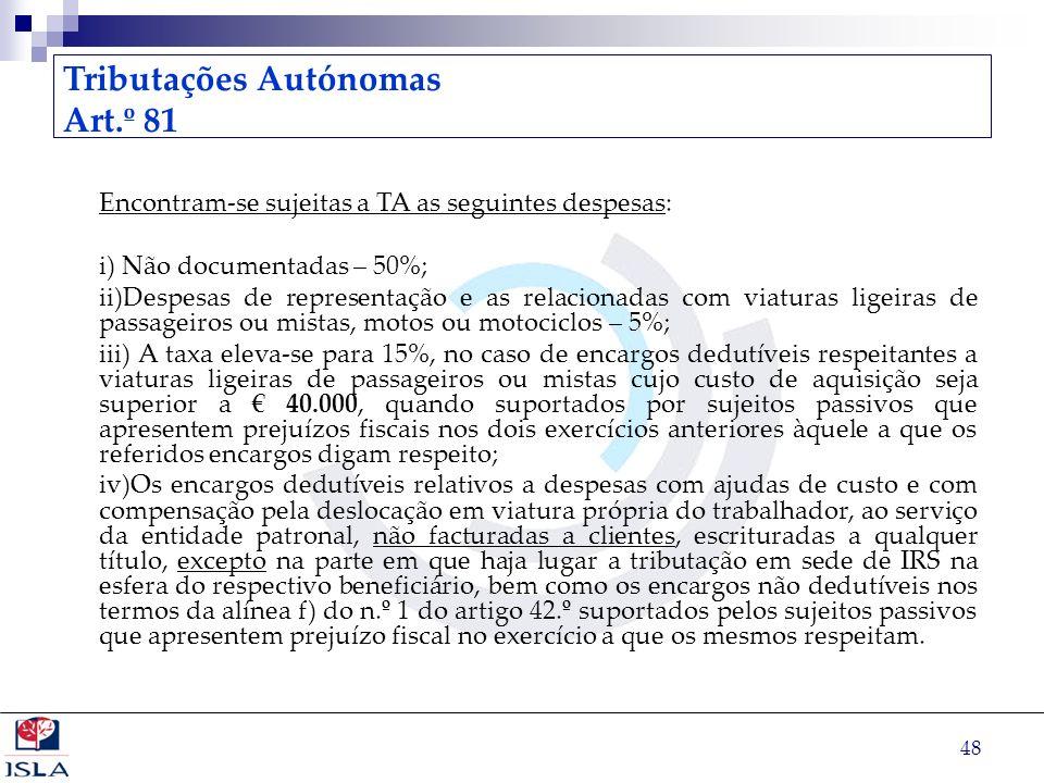 48 Tributações Autónomas Art.º 81 Encontram-se sujeitas a TA as seguintes despesas: i) Não documentadas – 50%; ii)Despesas de representação e as relac