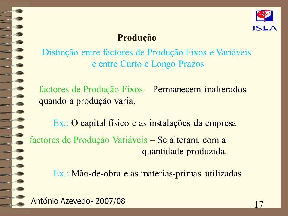 António Azevedo- 2007/08 17 Produção Distinção entre factores de Produção Fixos e Variáveis e entre Curto e Longo Prazos factores de Produção Fixos –