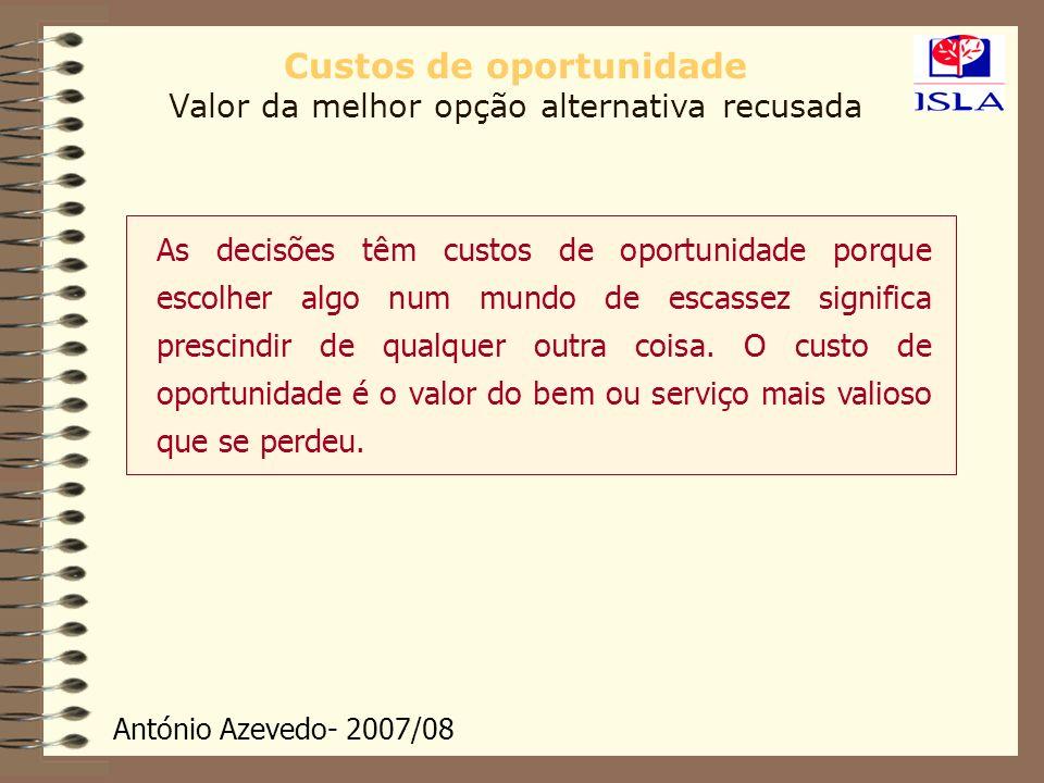 António Azevedo- 2007/08 Custos de oportunidade Valor da melhor opção alternativa recusada As decisões têm custos de oportunidade porque escolher algo