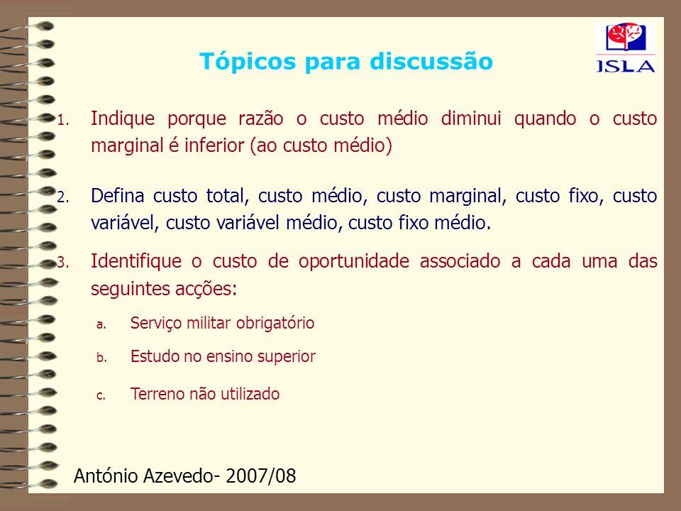 António Azevedo- 2007/08 Tópicos para discussão 1. Indique porque razão o custo médio diminui quando o custo marginal é inferior (ao custo médio) 2. D