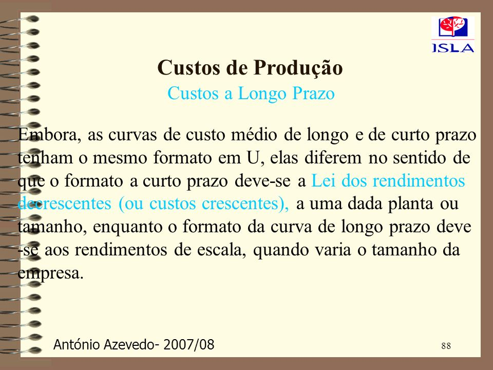 António Azevedo- 2007/08 88 Custos de Produção Custos a Longo Prazo Embora, as curvas de custo médio de longo e de curto prazo tenham o mesmo formato