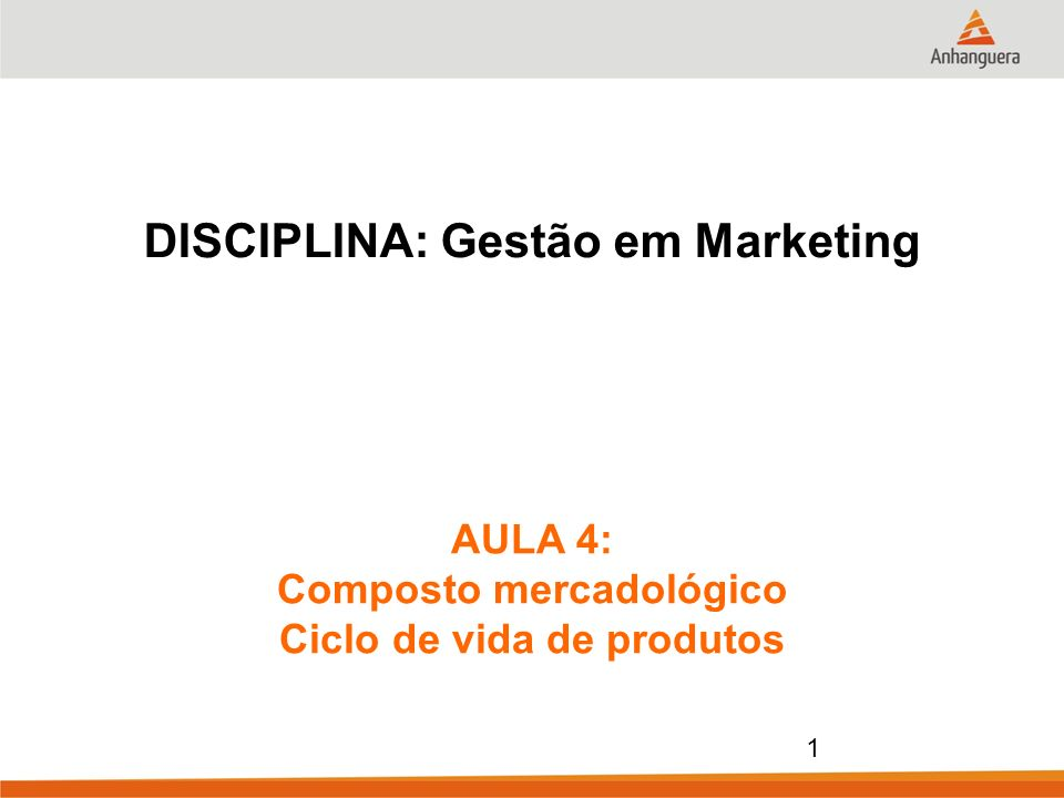 1 DISCIPLINA: Gestão em Marketing AULA 4: Composto mercadológico Ciclo de vida de produtos