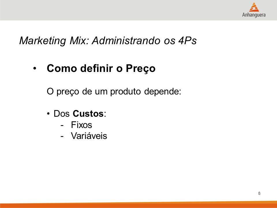 8 Marketing Mix: Administrando os 4Ps Como definir o Preço O preço de um produto depende: Dos Custos: -Fixos -Variáveis