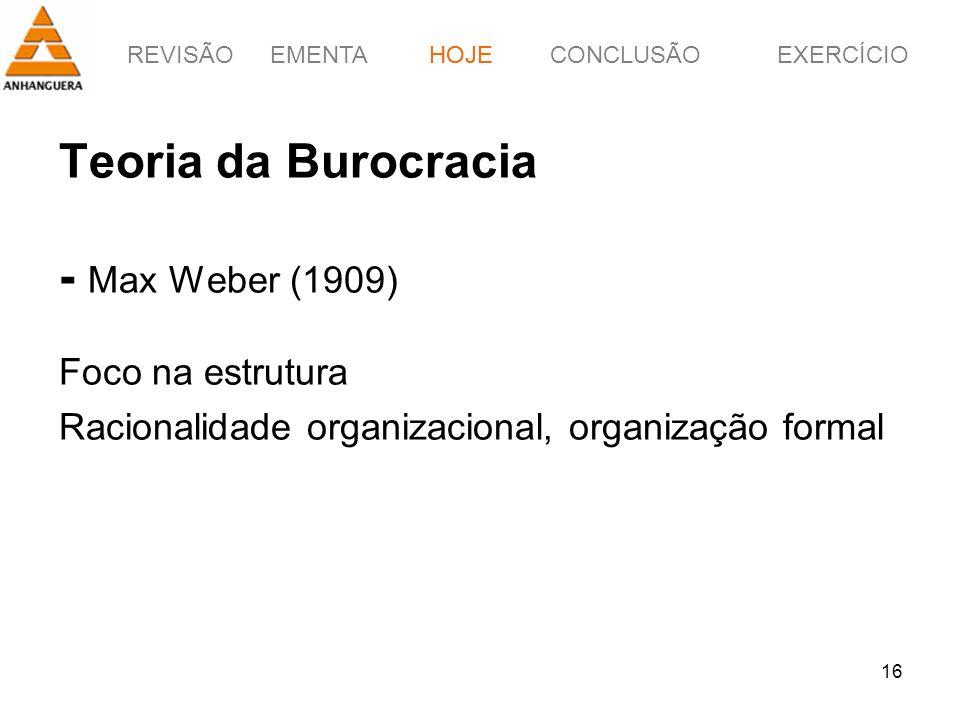 REVISÃOEMENTAHOJEEXERCÍCIOCONCLUSÃO 16 Teoria da Burocracia - Max Weber (1909) Foco na estrutura Racionalidade organizacional, organização formal HOJE