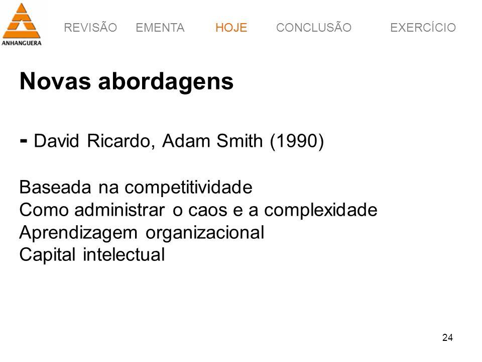 REVISÃOEMENTAHOJEEXERCÍCIOCONCLUSÃO 24 Novas abordagens - David Ricardo, Adam Smith (1990) Baseada na competitividade Como administrar o caos e a comp