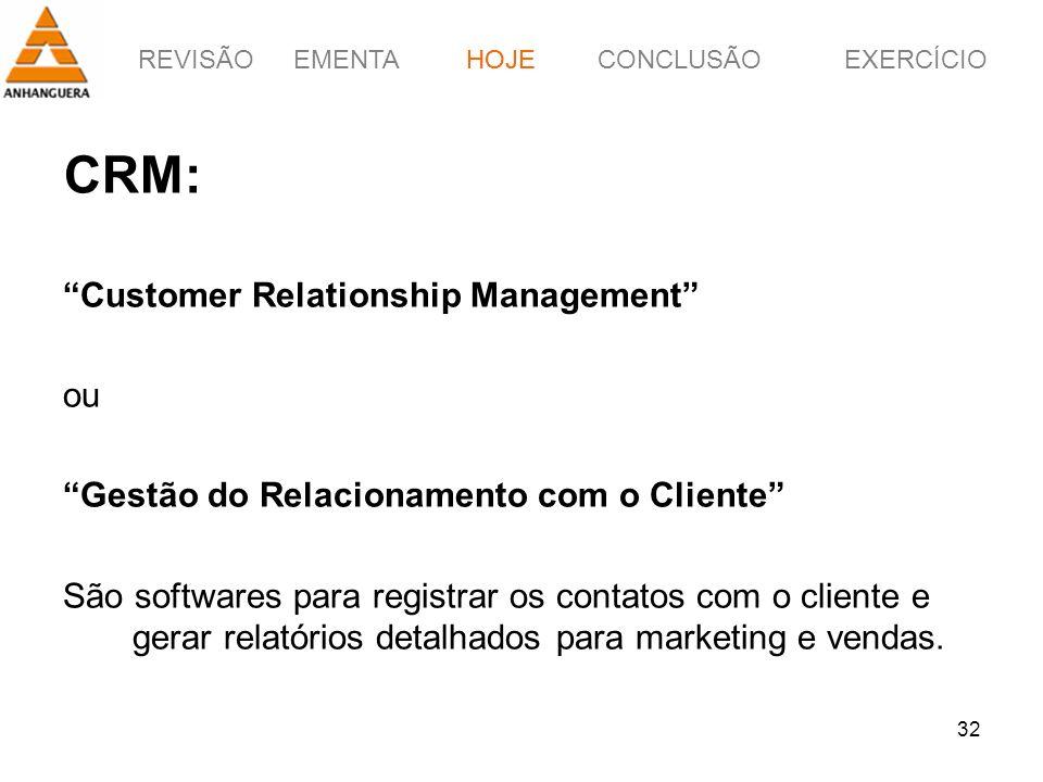 REVISÃOEMENTAHOJEEXERCÍCIOCONCLUSÃO 32 CRM: Customer Relationship Management ou Gestão do Relacionamento com o Cliente São softwares para registrar os