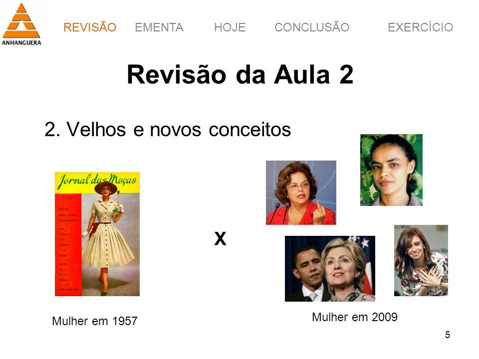 REVISÃOEMENTAHOJEEXERCÍCIOCONCLUSÃO 5 Revisão da Aula 2 2. Velhos e novos conceitos REVISÃO Mulher em 1957 X Mulher em 2009
