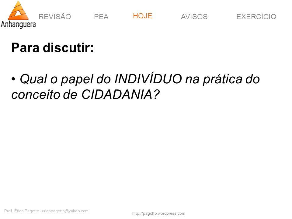 REVISÃOPEAHOJEEXERCÍCIOAVISOS http://pagotto.wordpress.com Prof. Érico Pagotto - ericopagotto@yahoo.com Para discutir: Qual o papel do INDIVÍDUO na pr