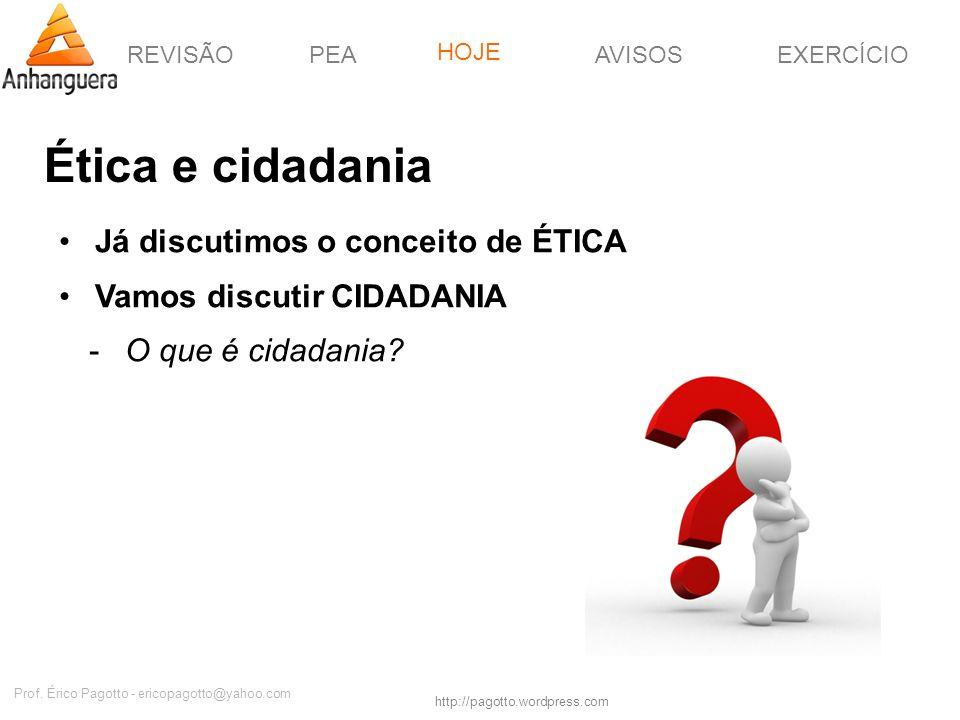 REVISÃOPEAHOJEEXERCÍCIOAVISOS http://pagotto.wordpress.com Prof. Érico Pagotto - ericopagotto@yahoo.com Ética e cidadania Já discutimos o conceito de