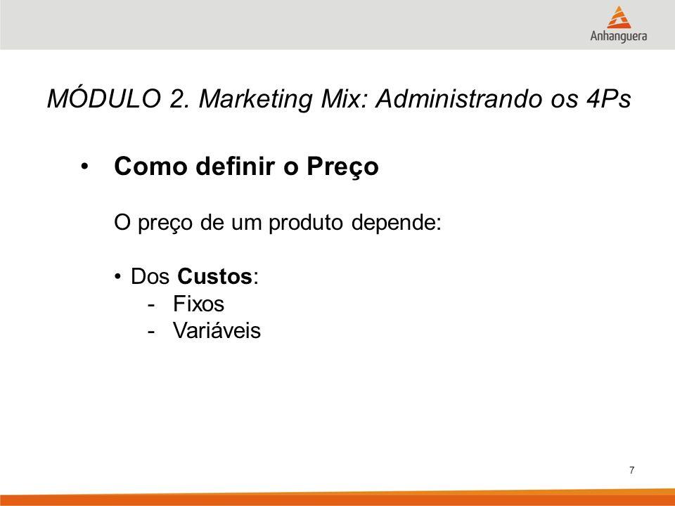 7 MÓDULO 2. Marketing Mix: Administrando os 4Ps Como definir o Preço O preço de um produto depende: Dos Custos: -Fixos -Variáveis