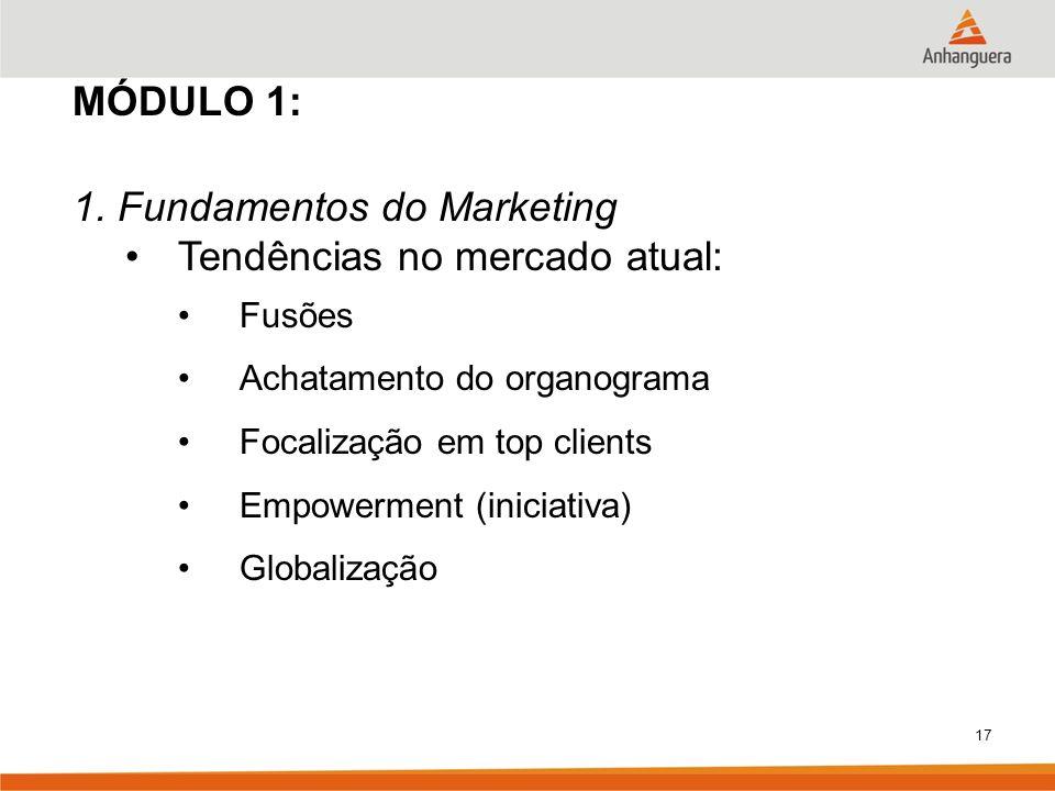 17 MÓDULO 1: 1. Fundamentos do Marketing Tendências no mercado atual: Fusões Achatamento do organograma Focalização em top clients Empowerment (inicia