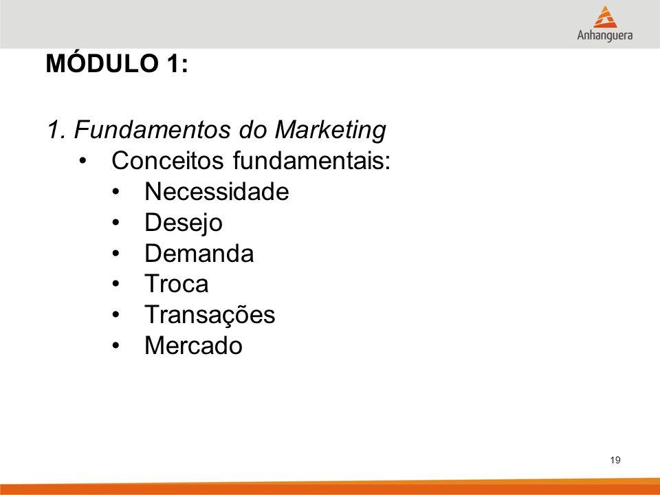 19 MÓDULO 1: 1. Fundamentos do Marketing Conceitos fundamentais: Necessidade Desejo Demanda Troca Transações Mercado