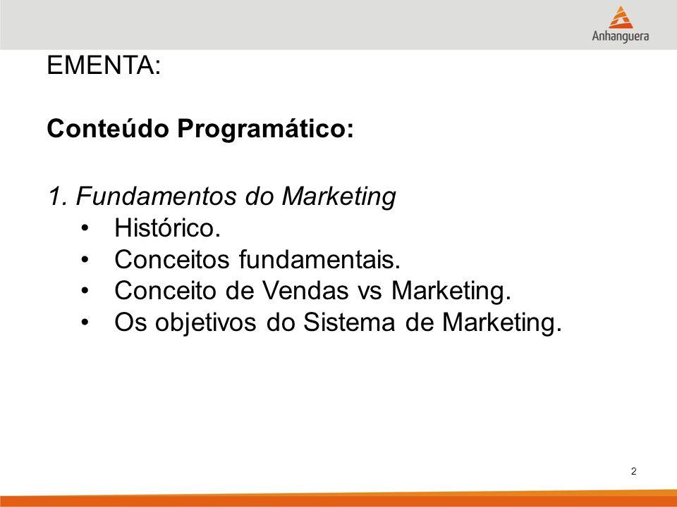 2 EMENTA: Conteúdo Programático: 1. Fundamentos do Marketing Histórico. Conceitos fundamentais. Conceito de Vendas vs Marketing. Os objetivos do Siste