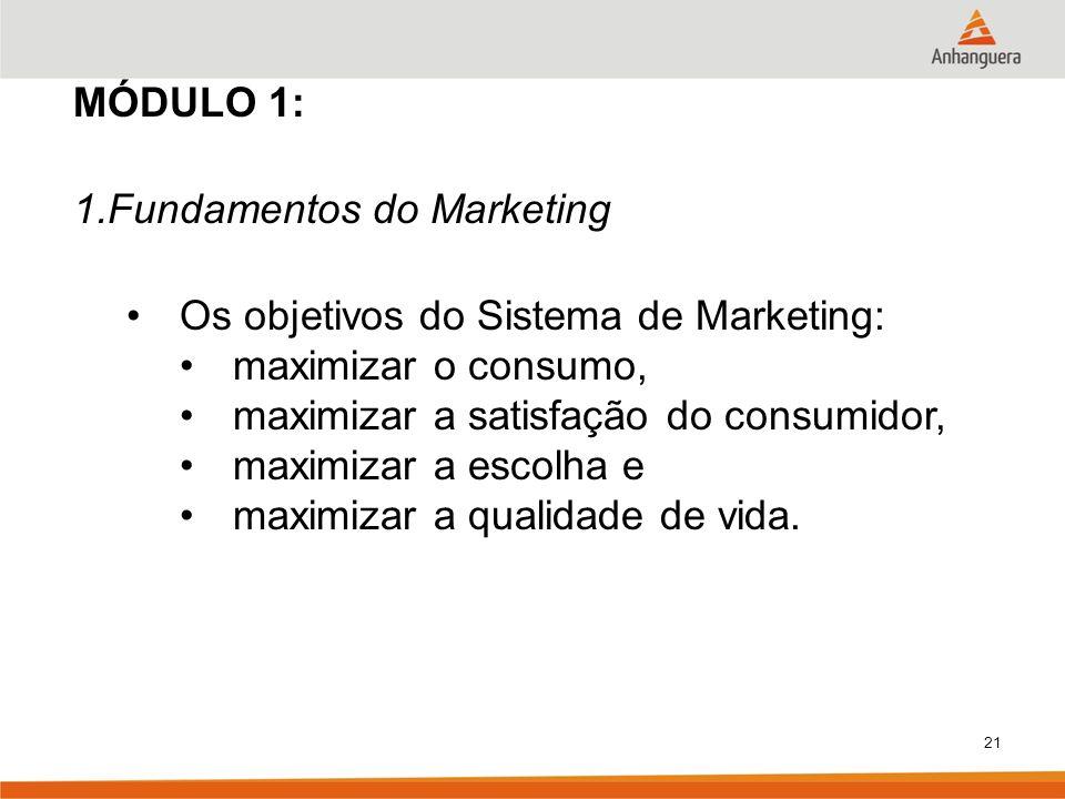 21 MÓDULO 1: 1.Fundamentos do Marketing Os objetivos do Sistema de Marketing: maximizar o consumo, maximizar a satisfação do consumidor, maximizar a e