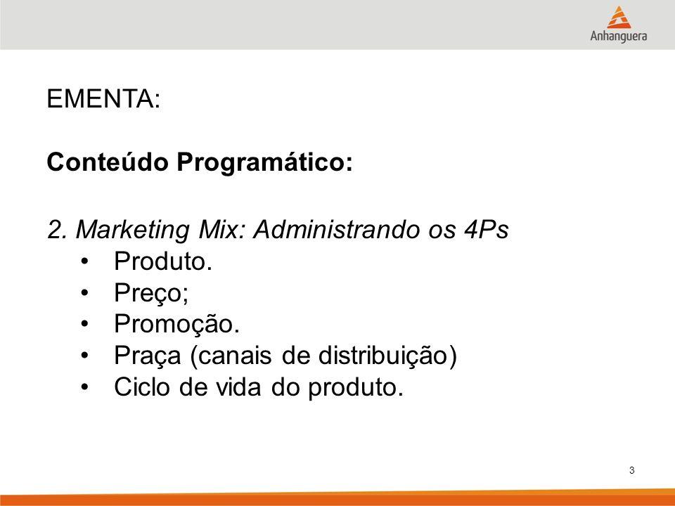 3 EMENTA: Conteúdo Programático: 2. Marketing Mix: Administrando os 4Ps Produto. Preço; Promoção. Praça (canais de distribuição) Ciclo de vida do prod