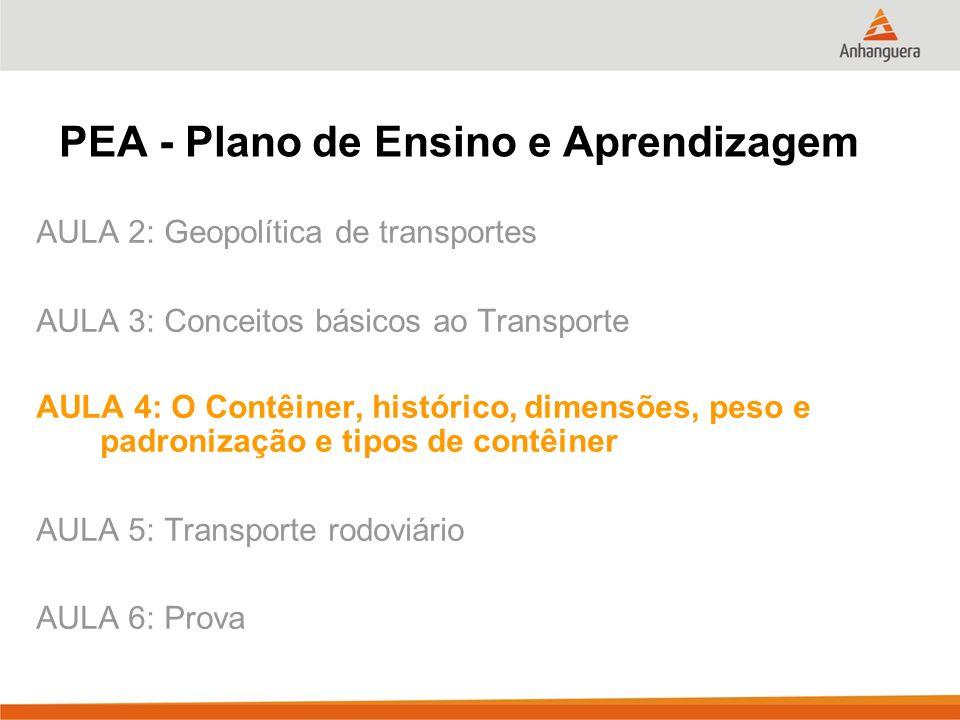 PEA - Plano de Ensino e Aprendizagem AULA 2: Geopolítica de transportes AULA 3: Conceitos básicos ao Transporte AULA 4: O Contêiner, histórico, dimens
