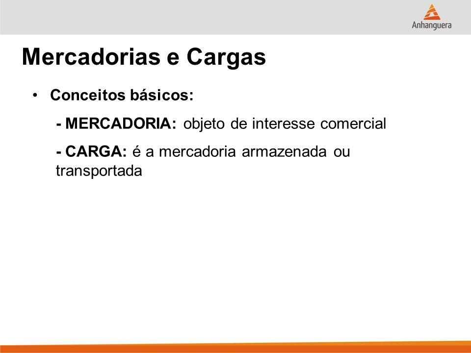 Mercadorias e Cargas Conceitos básicos: -MERCADORIA: objeto de interesse comercial -CARGA: é a mercadoria armazenada ou transportada -GRANEL: geralmente commoditie, podendo ser sólida, líquida ou gasosa