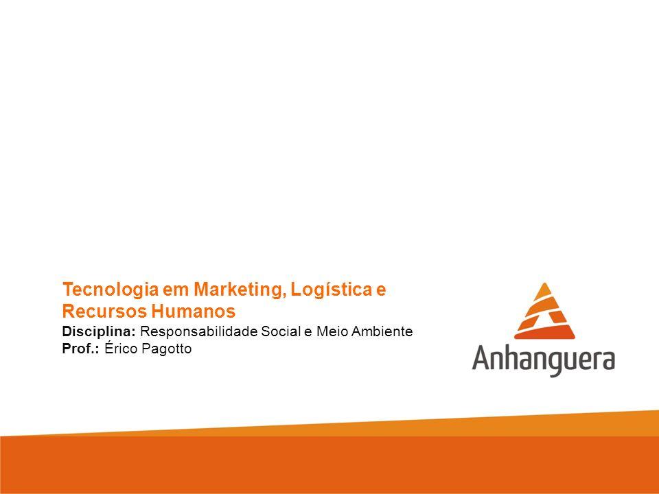 Tecnologia em Marketing, Logística e Recursos Humanos Disciplina: Responsabilidade Social e Meio Ambiente Prof.: Érico Pagotto