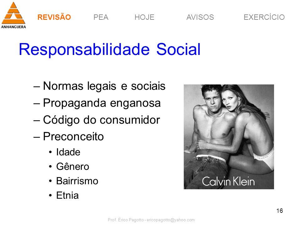 PEAHOJEEXERCÍCIOAVISOS Prof. Érico Pagotto - ericopagotto@yahoo.com 16 Responsabilidade Social –Normas legais e sociais –Propaganda enganosa –Código d