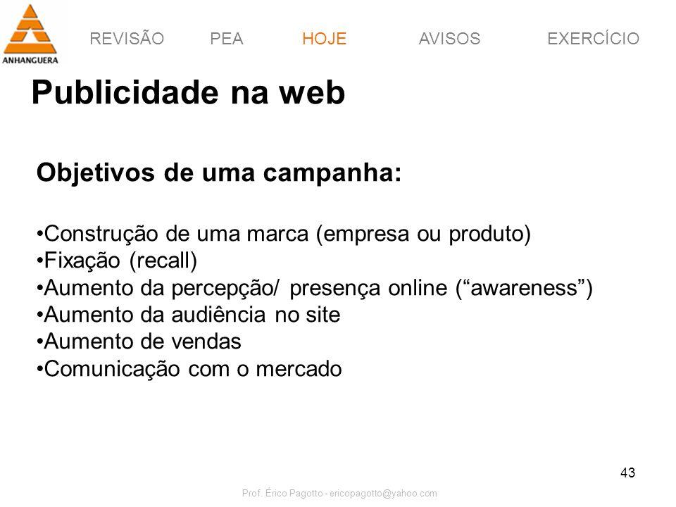 REVISÃOPEAHOJEEXERCÍCIOAVISOS Prof. Érico Pagotto - ericopagotto@yahoo.com 43 Publicidade na web HOJE Objetivos de uma campanha: Construção de uma mar