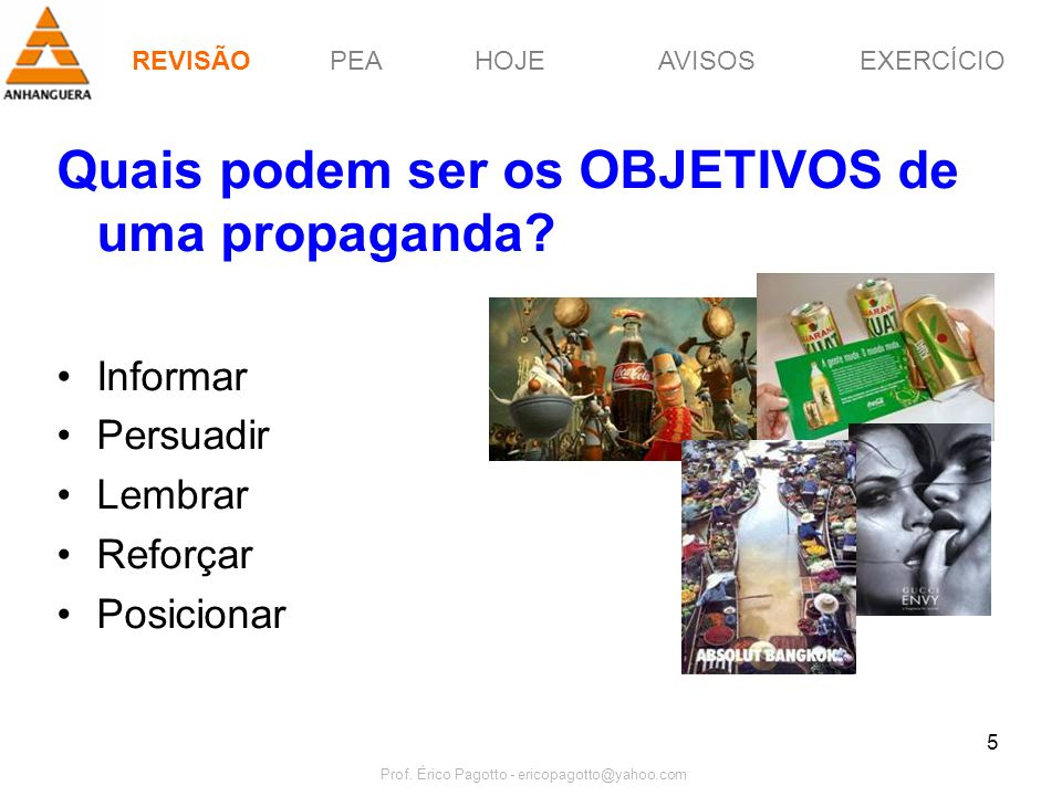 PEAHOJEEXERCÍCIOAVISOS Prof. Érico Pagotto - ericopagotto@yahoo.com 5 Quais podem ser os OBJETIVOS de uma propaganda? Informar Persuadir Lembrar Refor