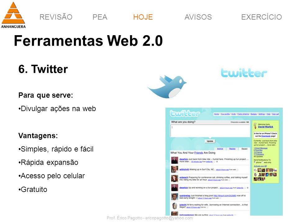 REVISÃOPEAHOJEEXERCÍCIOAVISOS Prof. Érico Pagotto - ericopagotto@yahoo.com 56 Ferramentas Web 2.0 HOJE 6. Twitter Para que serve: Divulgar ações na we