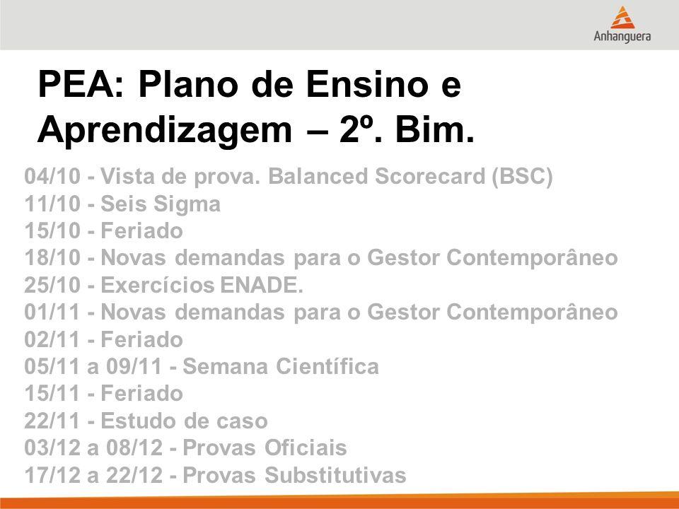 PEA: Plano de Ensino e Aprendizagem – 2º. Bim. 04/10 - Vista de prova. Balanced Scorecard (BSC) 11/10 - Seis Sigma 15/10 - Feriado 18/10 - Novas deman