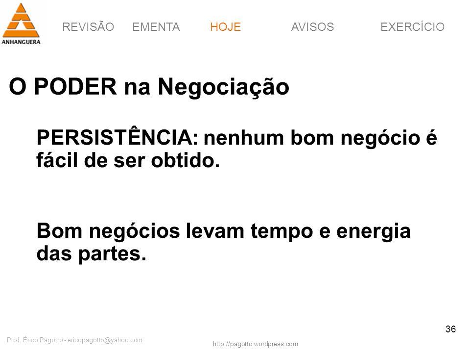 REVISÃOEMENTAHOJEEXERCÍCIOAVISOS http://pagotto.wordpress.com Prof. Érico Pagotto - ericopagotto@yahoo.com 36 O PODER na Negociação HOJE PERSISTÊNCIA: