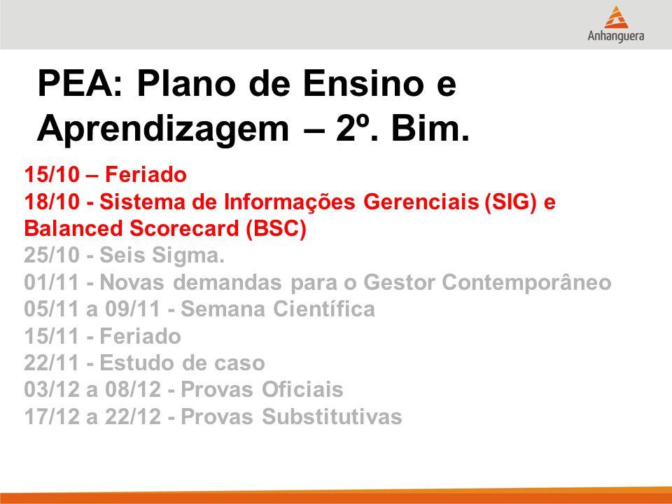 PEA: Plano de Ensino e Aprendizagem – 2º. Bim. 15/10 – Feriado 18/10 - Sistema de Informações Gerenciais (SIG) e Balanced Scorecard (BSC) 25/10 - Seis