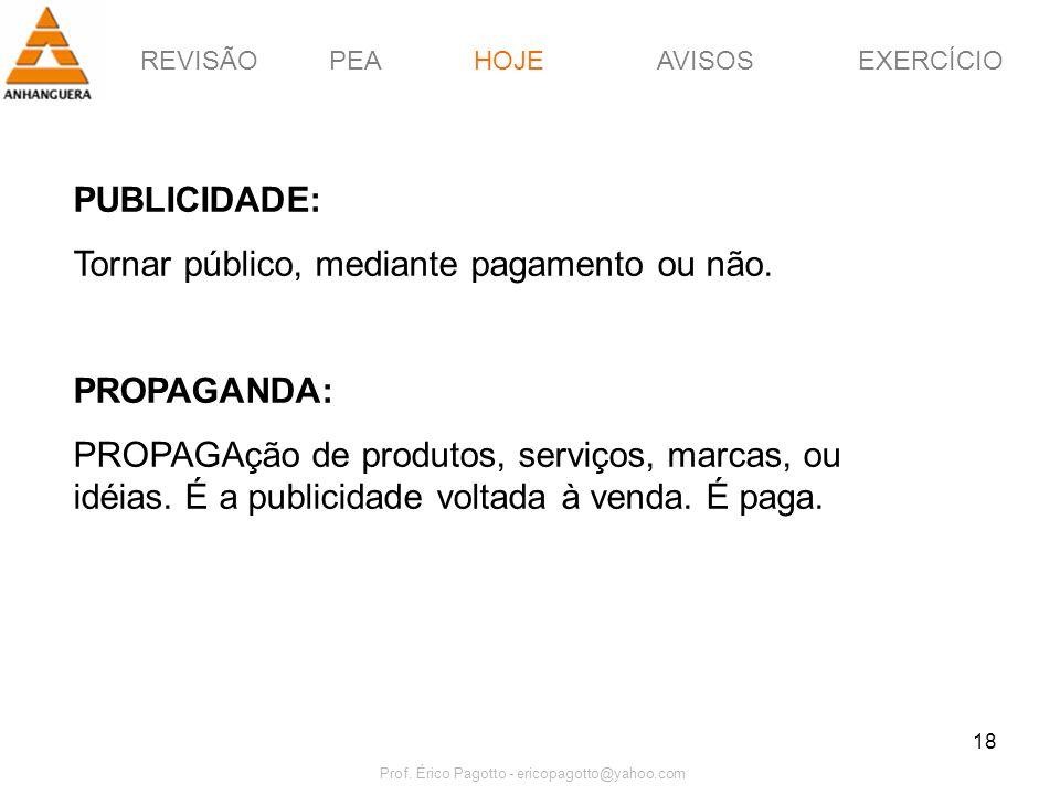 REVISÃOPEAHOJEEXERCÍCIOAVISOS Prof. Érico Pagotto - ericopagotto@yahoo.com 18 HOJE PUBLICIDADE: Tornar público, mediante pagamento ou não. PROPAGANDA: