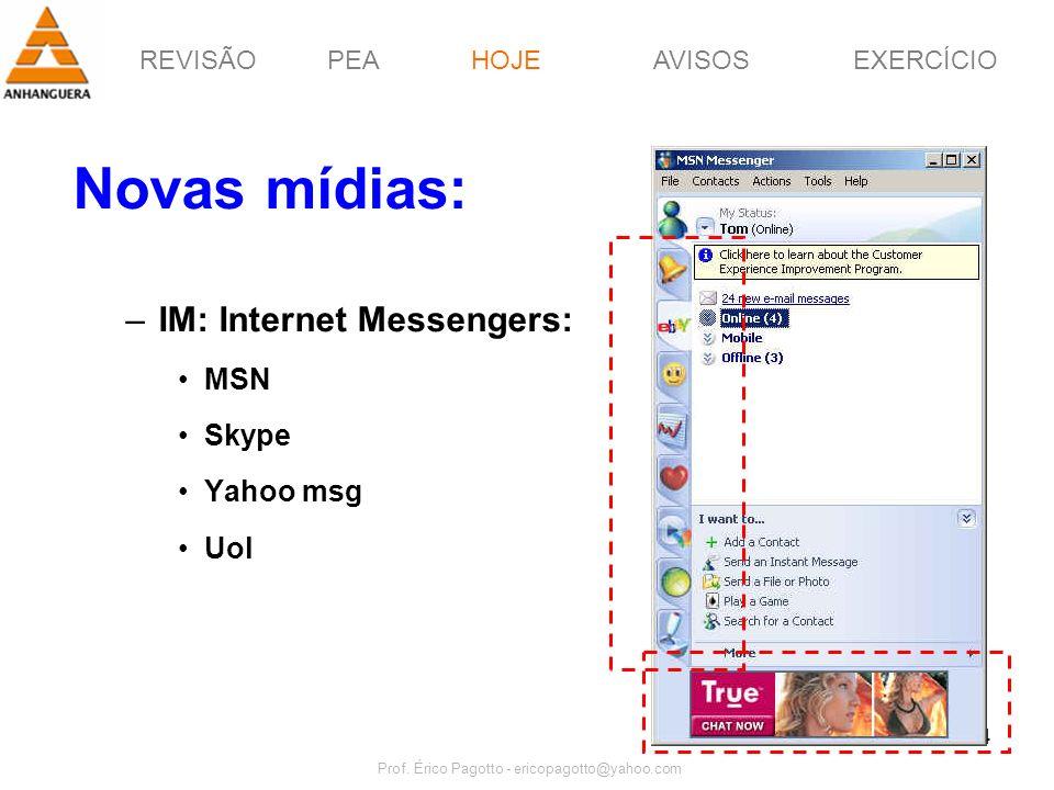 REVISÃOPEAHOJEEXERCÍCIOAVISOS Prof. Érico Pagotto - ericopagotto@yahoo.com 34 Novas mídias: –IM: Internet Messengers: MSN Skype Yahoo msg Uol HOJE